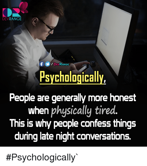 late night: DEV  RANGE  DEVRANGE  Psychologically,  People are generally more honest  when physically tired.  This is why people confess things  during late night conversations. #Psychologically`