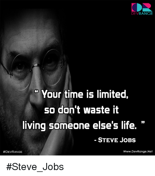 Life, Memes, and Steve Jobs: DEV  RANGE  Your time IS limited,  SO don't Waste It  living someone else's life.  STEVE JOBS  Www.DevRange. Net  #Steve_Jobs