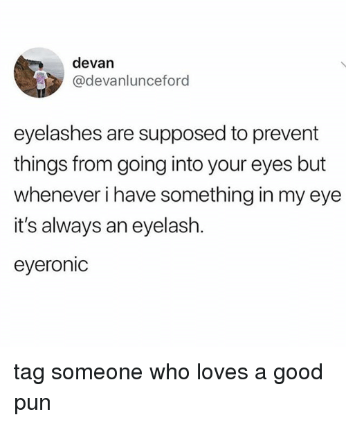 Good, Tag Someone, and Relatable: devan  @devanlunceford  eyelashes are supposed to prevent  things from going into your eyes but  whenever i have something in my eye  it's always an eyelash.  eyeronic tag someone who loves a good pun