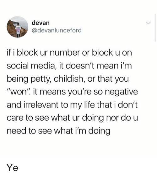 "Life, Petty, and Social Media: devan  devanlunceford  if i block ur number or block u on  social media, it doesn't mean i'm  being petty, childish, or that you  ""won'"" it means you're so negative  and irrelevant to my life that i don't  care to see what ur doing nor do u  need to see what i'm doing Ye"