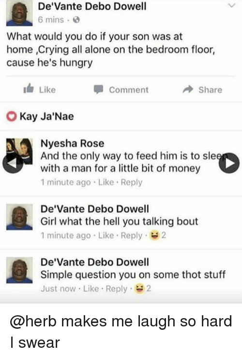 Thotting: De'Vante Debo Dowell  6 mins  What would you do if your son was at  home ,Crying all alone on the bedroom floor,  cause he's hungry  I Like  Comment  → Share  Kay Ja'Nae  Nyesha Rose  And the only way to feed him is to sl  with a man for a little bit of money  1 minute ago Like Reply  De'Vante Debo Dowell  Girl what the hell you talking bout  1 minute ago Like Reply 2  De'Vante Debo Dowell  Simple question you on some thot stuff  Just now Like Reply 2 @herb makes me laugh so hard I swear