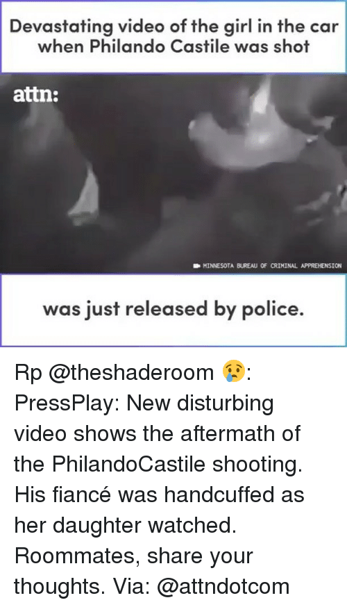 Funny, Police, and Fiance: Devastating video of the girl in the car  when Philando Castile was shot  attn:  D MINNESOTA BUREAU OF CRIMINAL APPREHENSION  was just released by police. Rp @theshaderoom 😢: PressPlay: New disturbing video shows the aftermath of the PhilandoCastile shooting. His fiancé was handcuffed as her daughter watched. Roommates, share your thoughts. Via: @attndotcom