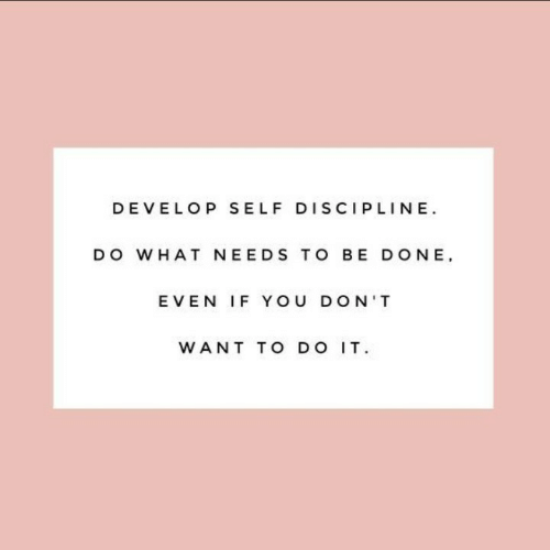 discipline: DEVELOP SELF DISCIPLINE  DO WHAT NEEDS TO BE DONE  EVEN IF YOU DON'T  WANT TO DO IT