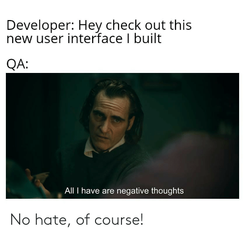 all i have: Developer: Hey check out this  new user interface I built  QA:  All I have are negative thoughts No hate, of course!