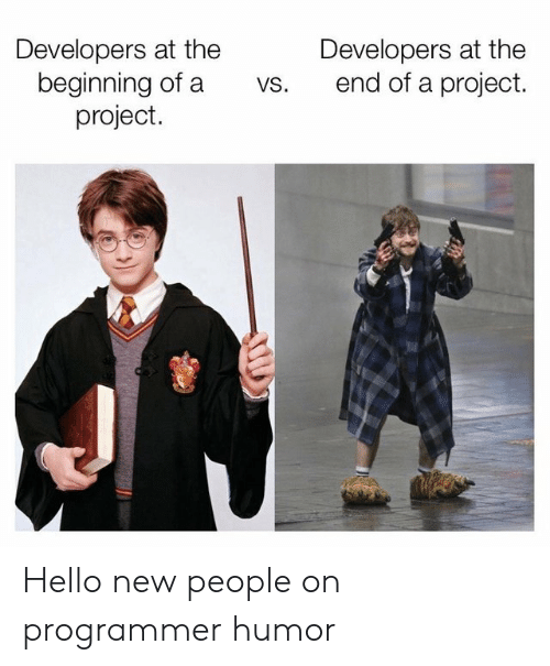 Programmer Humor: Developers at the  beginning of a  project.  Developers at the  end of a project.  vs. Hello new people on programmer humor