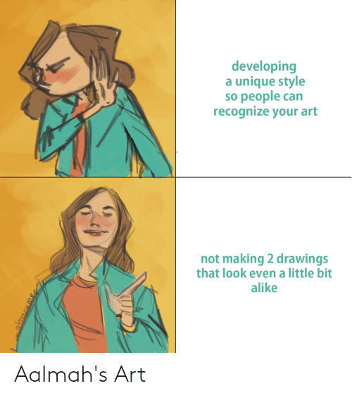 alike: developing  a unique style  so people can  recognize your art  not making 2 drawings  that look even a little bit  alike Aalmah's Art