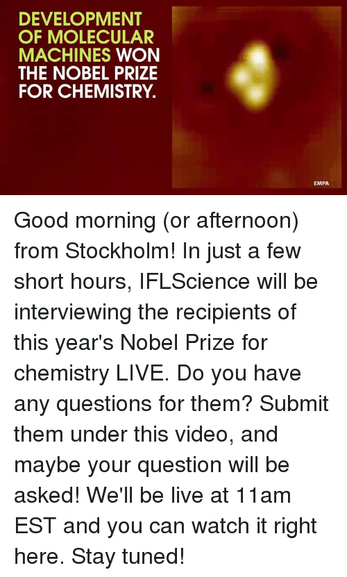 Dank, Nobel Prize, and Good Morning: DEVELOPMENT  OF MOLECULAR  MACHINES  WON  THE NOBEL PRIZE  FOR CHEMISTRY.  EMPA Good morning (or afternoon) from Stockholm! In just a few short hours, IFLScience will be interviewing the recipients of this year's Nobel Prize for chemistry LIVE. Do you have any questions for them? Submit them under this video, and maybe your question will be asked! We'll be live at 11am EST and you can watch it right here. Stay tuned!