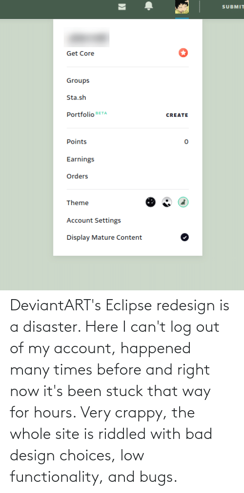 functionality: DeviantART's Eclipse redesign is a disaster. Here I can't log out of my account, happened many times before and right now it's been stuck that way for hours. Very crappy, the whole site is riddled with bad design choices, low functionality, and bugs.