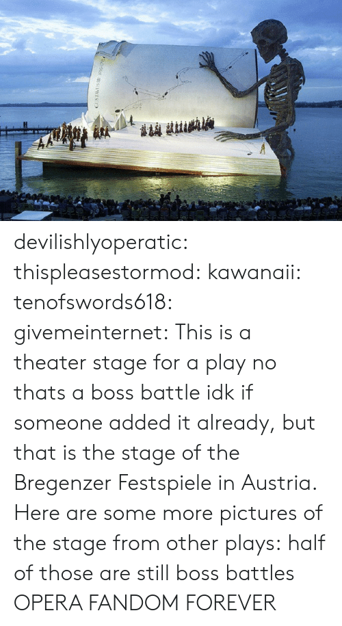 andr: devilishlyoperatic:  thispleasestormod:  kawanaii:  tenofswords618:  givemeinternet:  This is a theater stage for a play  no thats a boss battle  idk if someone added it already, but that is the stage of the Bregenzer Festspiele in Austria. Here are some more pictures of the stage from other plays:           half of those are still boss battles  OPERA FANDOM FOREVER
