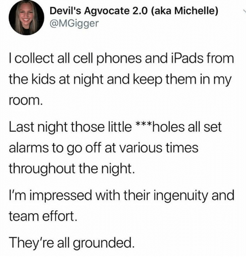 cell phones: Devil's Agvocate 2.0 (aka Michelle)  @MGigger  .  I collect all cell phones and iPads from  the kids at night and keep them in my  room  Last night those little***holes all set  alarms to go off at various times  throughout the night.  I'm impressed with their ingenuity and  team effort.  They're all grounded.