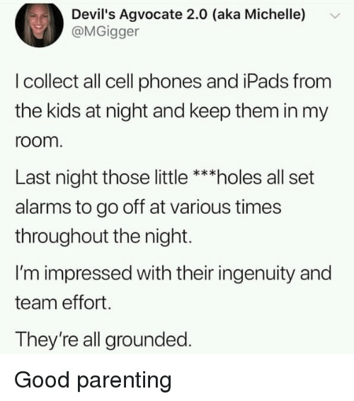 cell phones: Devil's Agvocate 2.0 (aka Michelle)  @MGigger  I collect all cell phones and iPads from  the kids at night and keep them in my  room  Last night those little ***holes all set  alarms to go off at various times  throughout the night.  I'm impressed with their ingenuity and  team effort.  They're all grounded. Good parenting