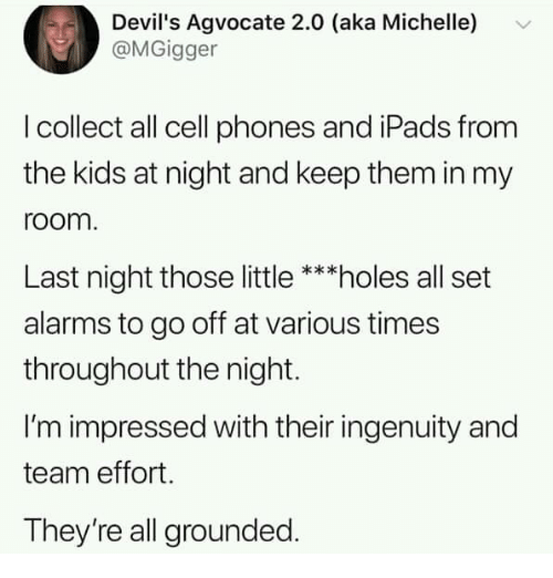 cell phones: Devil's Agvocate 2.0 (aka Michelle)  @MGigger  I collect all cell phones and iPads from  the kids at night and keep them in my  room  Last night those little ***holes all set  alarms to go off at various times  throughout the night.  I'm impressed with their ingenuity and  team effort.  They're all grounded.