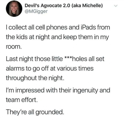 Ingenuity: Devil's Agvocate 2.0 (aka Michelle)  @MGigger  v  I collect all cell phones and iPads from  the kids at night and keep them in my  room  Last night those little ***holes all set  alarms to go off at various times  throughout the night.  I'm impressed with their ingenuity and  team effort.  They're all grounded
