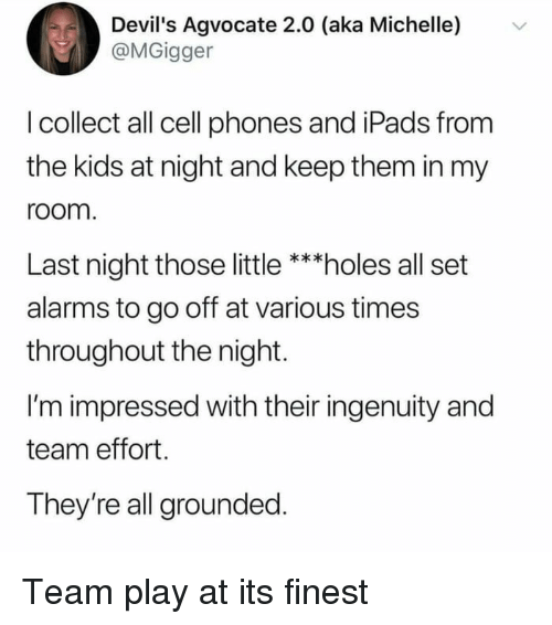 Ingenuity: Devil's Agvocate 2.0 (aka Michelle)  @MGigger  v  l collect all cell phones and iPads from  the kids at night and keep them in my  room  Last night those little ***holes all set  alarms to go off at various times  throughout the night.  I'm impressed with their ingenuity and  team effort.  They're all grounded Team play at its finest