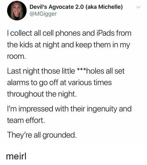 Ingenuity: Devil's Agvocate 2.0 (aka Michelle) v  @MGigger  I collect all cell phones and iPads from  the kids at night and keep them in my  room  Last night those little ***holes all set  alarms to go off at various times  throughout the night.  I'm impressed with their ingenuity and  team effort  They're all grounded meirl