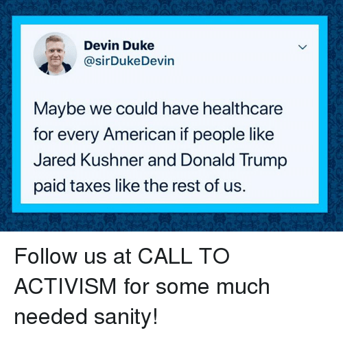 Donald Trump, Taxes, and American: Devin Duke  @sirDukeDevin  Maybe we could have healthcare  for every American if people like  Jared Kushner and Donald Trump  paid taxes like the rest of us. Follow us at CALL TO ACTIVISM for some much needed sanity!