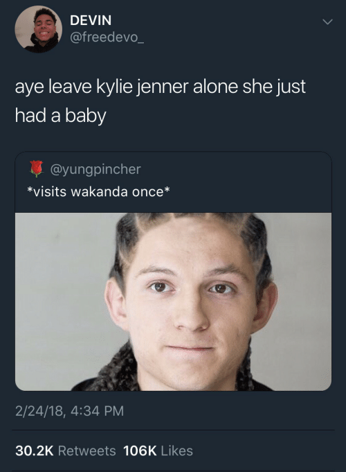 Devin: DEVIN  @freedevo_  aye leave kylie jenner alone she just  had a baby  @yungpincher  *visits wakanda once*  2/24/18, 4:34 PM  30.2K Retweets 106K Likes