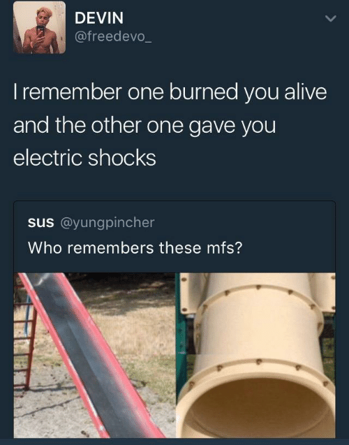 Devin: DEVIN  @freedevo_  Iremember one burned you alive  and the other one gave you  electric shocks  us@yunggincher  Who remembers these mfs?