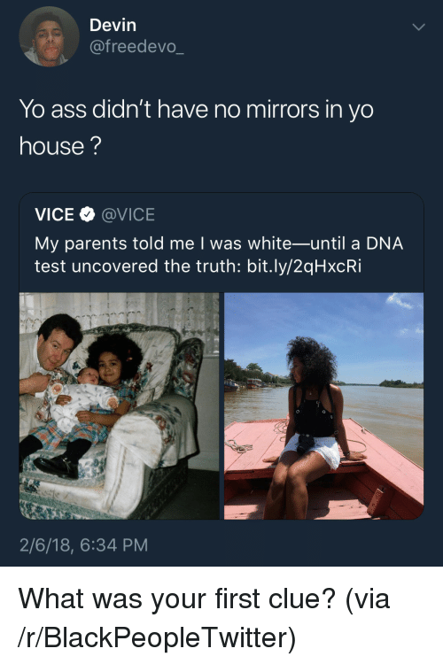 Ass, Blackpeopletwitter, and Parents: Devin  @freedevo_  Yo ass didn't have no mirrors in yo  house?  VICE @VICE  My parents told me I was white-until a DNA  test uncovered the truth: bit.ly/2qHxcRi  2/6/18, 6:34 PM <p>What was your first clue? (via /r/BlackPeopleTwitter)</p>