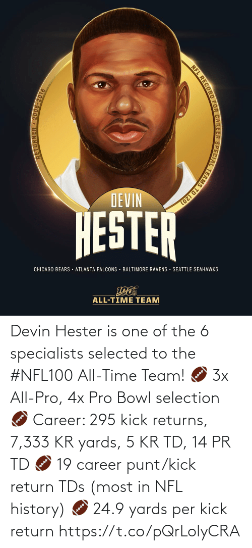 tds: DEVIN  HESTER  CHICAGO BEARS · ATLANTA FALCONS · BALTIMORE RAVENS SEATTLE SEAHAWKS  ALL-TIME TEAM  RETURNER 2006-2016  NFL RECORD FOR CAREER SPECIAL TEAMS TD (20) Devin Hester is one of the 6 specialists selected to the #NFL100 All-Time Team!  🏈 3x All-Pro, 4x Pro Bowl selection 🏈 Career: 295 kick returns, 7,333 KR yards, 5 KR TD, 14 PR TD 🏈 19 career punt/kick return TDs (most in NFL history) 🏈 24.9 yards per kick return https://t.co/pQrLolyCRA