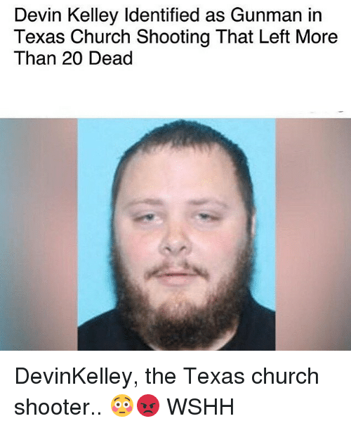 Church, Memes, and Wshh: Devin Kelley ldentified as Gunman in  Texas Church Shooting That Left More  Than 20 Dead DevinKelley, the Texas church shooter.. 😳😡 WSHH