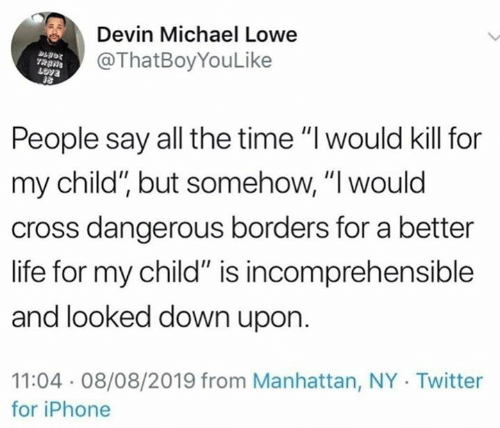 "Devin: Devin Michael Lowe  @ThatBoyYouLike  People say all the time ""I would kill for  my child"", but somehow, ""I would  cross dangerous borders for a better  life for my child"" is incomprehensible  and looked down upon  11:04 08/08/2019 from Manhattan, NY Twitter  for iPhone"