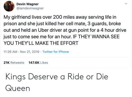 Devin: Devin Wagner  @iamdevinwagner  My girlfriend lives over 200 miles away serving life in  prison and she just killed her cell mate, 3 guards, broke  out and held an Uber driver at gun point for a 4 hour drive  just to come see me for an hour. IF THEY WANNA SEE  YOU THEY'LL MAKE THE EFFORT  11:26 AM Nov 21, 2019 Twitter for iPhone  21K Retweets  147.6K Likes Kings Deserve a Ride or Die Queen