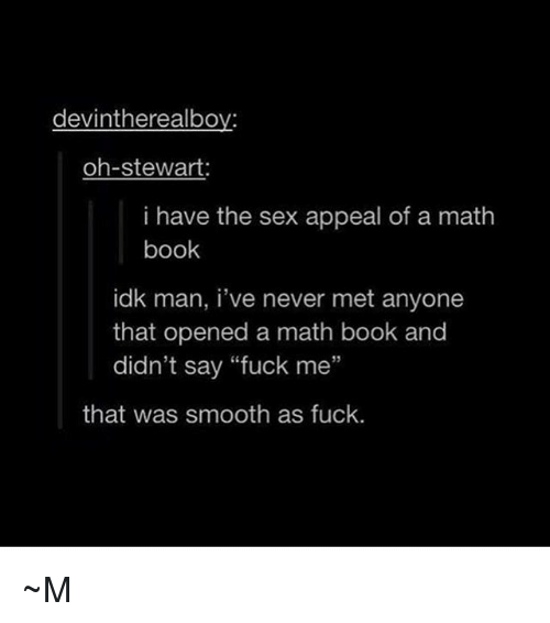 "Memes, Sex, and Smooth: devintherealboy:  oh-stewart:  i have the sex appeal of a math  book  idk man, i've never met anyone  that opened a math book and  didn't say ""fuck me""  35  that was smooth as fuck. ~M"