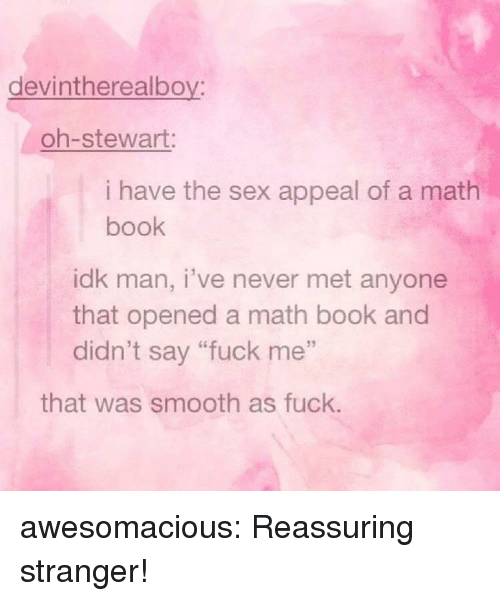"reassuring: devintherealboy:  oh-stewart:  i have the sex appeal of a math  book  idk man, i've never met anyone  that opened a math book and  didn't say ""fuck me""  that was smooth as fuck. awesomacious:  Reassuring stranger!"