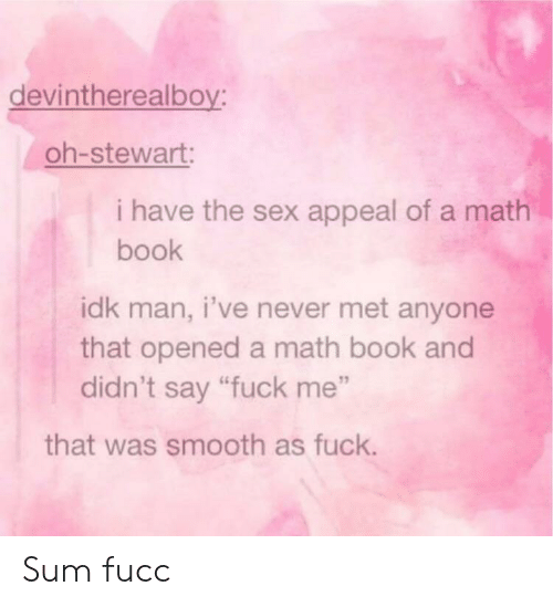 "Stewart: devintherealboy:  oh-stewart:  i have the sex appeal of a math  book  idk man, i've never met anyone  that opened a math book and  didn't say ""fuck me""  that was smooth as fuck. Sum fucc"