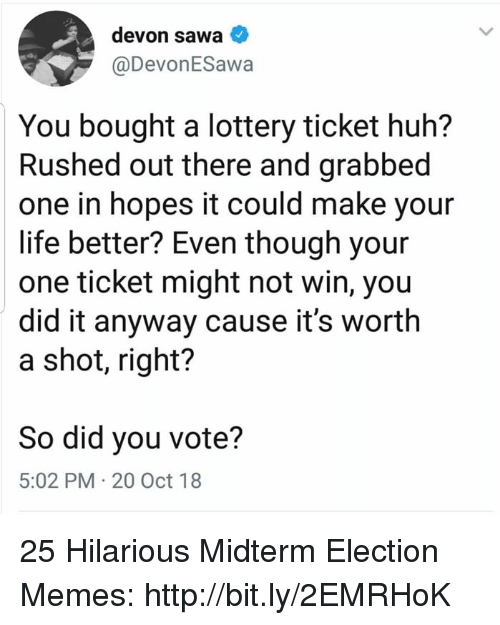 Election Memes: devon sawa  @DevonESawa  You bought a lottery ticket huh?  Rushed out there and grabbed  one in hopes it could make your  life better? Even though your  one ticket might not win, you  did it anyway cause it's worth  a shot, right?  So did you vote?  5:02 PM 20 Oct 18 25 Hilarious Midterm Election Memes: http://bit.ly/2EMRHoK
