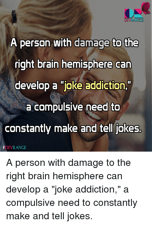 """hemisphere: DEVRANGE  A person with damage to th  right brain hemisphere can  develop a joke addiction,  a compulsive need to  constantly make and tell jokes.  A person with damage to the right brain hemisphere can develop a """"joke addiction,"""" a compulsive need to constantly make and tell jokes."""