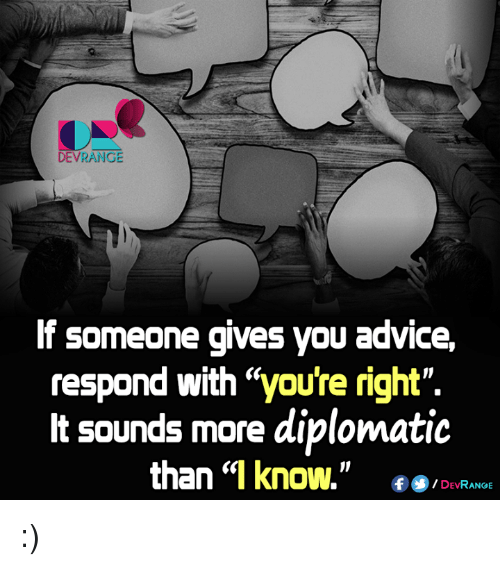 """diplomat: DEVRANGE  If someone gives you advice,  respond with """"youre right"""".  It sounds more diplomatic  than """"I know.  f DEV  RANGE :)"""