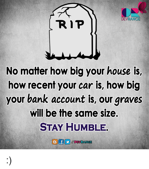 Stay Humble: DEVRANGE  R P  No matter how big your house is,  how recent your car is, how big  your bank account is, our graves  will be the same size.  STAY HUMBLE. :)