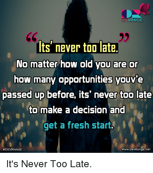 Fresh Start: DEVRANGE  ts' never too late.  No matter how old you are or  how many opportunities youve  passed up before, its' never too late  to make a decision and  qet a fresh start  #DEVRANGE  Www.DevRange.Net It's Never Too Late.