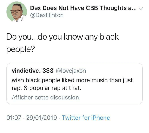 A V: Dex Does Not Have CBB Thoughts a... v  @DexHinton  Do you..do you know any black  people?  vindictive. 333 @lovejaxsn  wish black people liked more music than just  rap. & popular rap at that.  Afficher cette discussion  01:07 29/01/2019 Twitter for iPhone