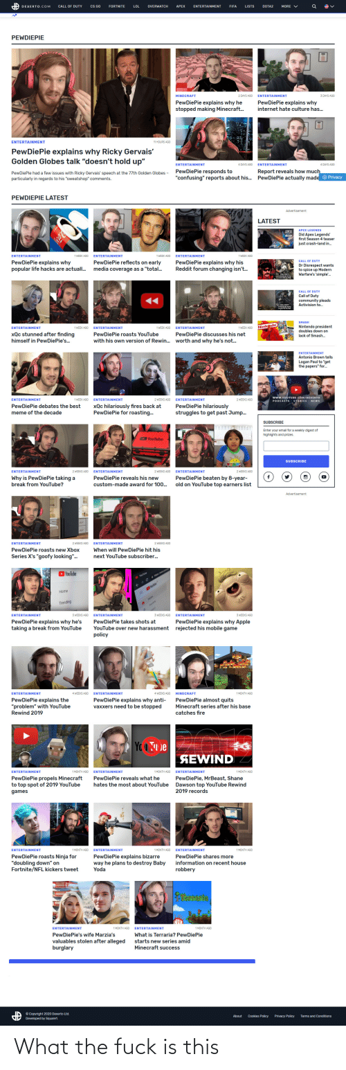 """dawson: DEXERTO.COM  CALL OF DUTY  Cs:GO  FORTNITE  LOL  OVERWATCH  APEX  ENTERTAINMENT  FIFA  LISTS  DOTA2  MORE  PEWDIEPIE  2 DAYS AGO  3 DAYS AGO  MINECRAFT  ENTERTAINMENT  PewDiePie explains why he  stopped making Minecraft..  PewDiePie explains why  internet hate culture has.  ENTERTAINMENT  11 HOURS AGO  PewDiePie explains why Ricky Gervais'  Golden Globes talk """"doesn't hold up""""  4 DAYS AGO  ENTERTAINMENT  4 DAYS AGO  ENTERTAINMENT  PewDiePie responds to  """"confusing"""" reports about his.  Report reveals how much  PewDiePie actually made  PewDiePie had a few issues with Ricky Gervais' speech  particularly in regards to his """"sweatshop"""" comments.  the 77th Golden Globes -  Privacy  PEWDIEPIE LATEST  Advertisement  LATEST  APEX LEGENDS  APEX  Did Apex Legends'  first Season 4 teaser  just crash-land in.  CocaC  ENTERTAINMENT  1 WEEK AGO  ENTERTAINMENT  1 WEEK AGO  ENTERTAINMENT  1 WEEK AGO  PewDiePie reflects on early  media coverage as a """"total..  PewDiePie explains why  popular life hacks are actuall.  PewDiePie explains why his  Reddit forum changing isn'.  CALL OF DUTY  Dr Disrespect wants  to spice up Modern  Warfare's 'simple.  CALE DUTY  MODEAN  WARFARE  CALL OF DUTY  Call of Duty  community pleads  Activision to.  P CALL-DUTY  MODERN  WARFARE  SMASH  Nintendo president  doubles down on  Nintendo  ENTERTAINMENT  ENTERTAINMENT  1 WEEK AGO  1 WEEK AGO  ENTERTAINMENT  1 WEEK AGO  xQc stunned after finding  PewDiePie roasts YouTube  PewDiePie discusses his net  lack of Smash.  himself in PewDiePie's.  with his own version of Rewin..  worth and why he's not.  ENTERTAINMENT  Antonio Brown tells  Logan Paul to """"get  the papers"""" for.  CuroN  100K  www.YOUTUBE.COM/DEXERTO  2 WEEKS AGO  ENTERTAINMENT  1 WEEK AGO  ENTERTAINMENT  2 WEEKS AGO  ENTERTAINMENT  STORIES  PODCASTS  NEWS  xQc hilariously fires back at  PewDiePie for roasting.  PewDiePie hilariously  struggles to get past Jump.  PewDiePie debates the best  meme of the decade  SUBSCRIBE  Enter your email for a we"""