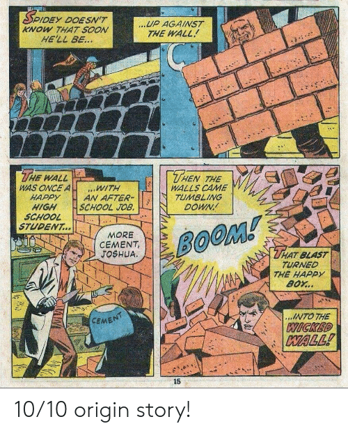 cement: DEY DOESN'T  KNOW THAT SOON  HE'LL BE...  UP AGAINST  THE WALL  THE  THEN  WALL  WAS ONCE A  HAPPY  HIGH  SCHOOL  STUDENT...  THE  WALLS CAME  TUMBLING  DOWN  WITH  AN AFTER-  SCHOOL JOB.  MORE  CEMENT,  JOSHUA  BOOM!  THAT BLAST  TURNED  THE HAPPY  BOY..  ...INTO THE  CEMENT  WICKED  WALL!  15 10/10 origin story!