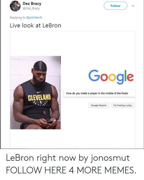i'm feeling lucky: Dez Bracy  @Dez_Bracy  Follow  Replying to @yoGleech  Live look at LeBron  Google  How do you trade a player in the middle of the finals  CLEVELAND  Google Search I'm Feeling Lucky LeBron right now by jonosmut FOLLOW HERE 4 MORE MEMES.