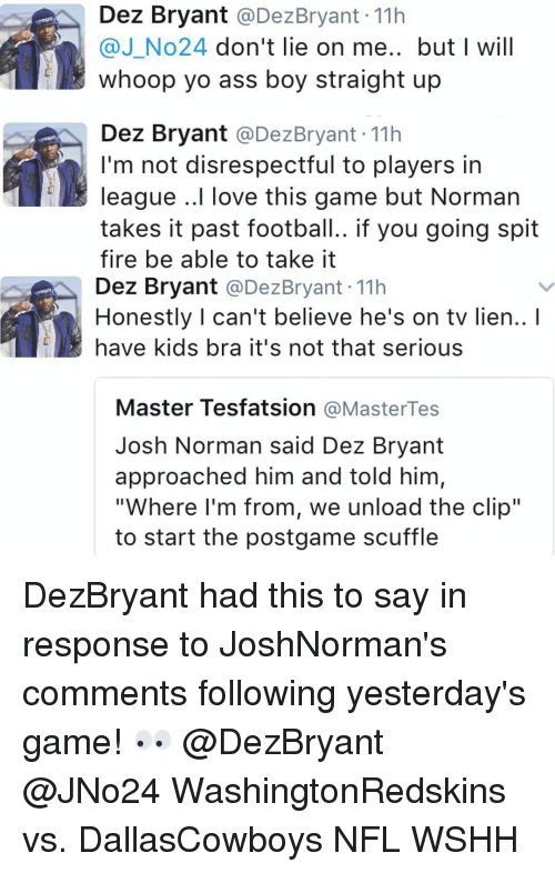 "Dez Bryant, Josh Norman, and Memes: Dez Bryant  @Dez Bryant 11h  @J No24 don't lie on me.. but I will  whoop yo ass boy straight up  Dez Bryant  @Dez Bryant 11h  I'm not disrespectful to players in  league ..I love this game but Norman  takes it past football.. if you going spit  fire be able to take it  Dez Bryant  @Dez Bryant 11h  Honestly can't believe he's on tv lien..  have kids bra it's not that serious  Master Tesfatsion  MasterTes  Josh Norman said Dez Bryant  approached him and told him,  ""Where I'm from, we unload the clip""  to start the postgame scuffle DezBryant had this to say in response to JoshNorman's comments following yesterday's game! 👀 @DezBryant @JNo24 WashingtonRedskins vs. DallasCowboys NFL WSHH"
