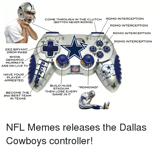 Dez Bryant: DEZ BRYANT  DROP PASS  SHOW  DEMARCO  MURRAY'S  ASS ON LIVE TV  HAVE YOUR  PLAYER  ARRESTED  BECOME THE  2ND BEST TEAM  IN TEXAS  COME THROUGH IN THE CLUTCH  ROMO INTERCEPTION  (BOTTON NEVER WORKS)  ROMO INTERCEPTION  ROMO INTERCEPTION  ROMO INTERCEPTION  NFL MEM  BUILD HUGE  ROMO  STADIUM  THEN LOSE EVERY  GAME IN IT NFL Memes releases the Dallas Cowboys controller!