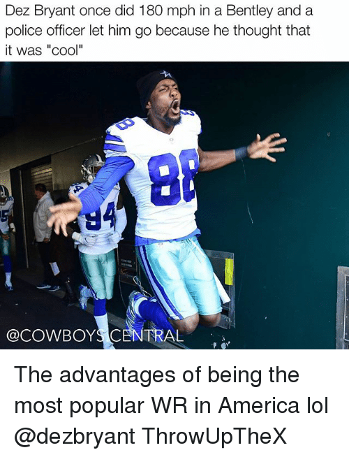 "America, Dez Bryant, and Lol: Dez Bryant once did 180 mph in a Bentley and a  police officer let him go because he thought that  it was ""cool""  @cow BOYS CENTRAL The advantages of being the most popular WR in America lol @dezbryant ThrowUpTheX"