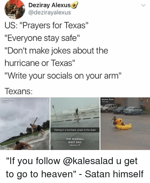 "Dude, Heaven, and Memes: Deziray Alexus  @dezirayalexus  US: ""Prayers for Texas""  ""Everyone stay safe""  ""Don't make jokes about the  hurricane or Texas""  Write your socials on your arm'""  Texans:  Cypress, Texas  Dayton, Texas  16m ago  Fishing in a hurricane, props to the dude  THE SEAWALL  WEST END  Galveston, TX ""If you follow @kalesalad u get to go to heaven"" - Satan himself"