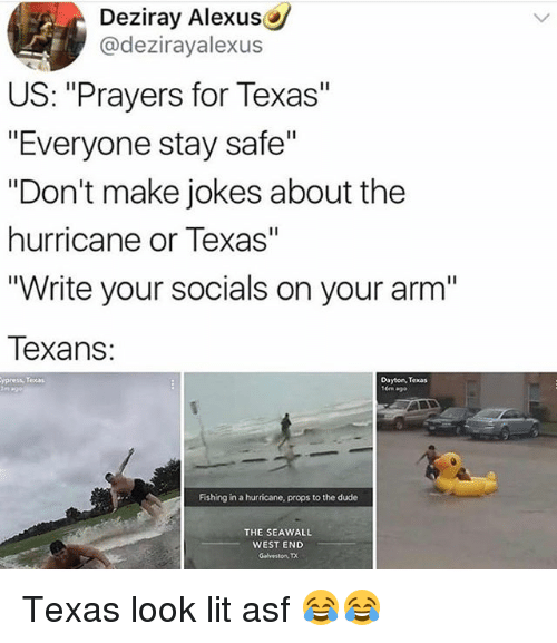 "Dude, Funny, and Lit: Deziray Alexus  @dezirayalexus  US: ""Prayers for Texas""  ""Everyone stay safe""  ""Don't make jokes about the  hurricane or Texas""  ""Write your socials on your arm'""  Texans:  ypress, Teas  Dayton, Texas  Fishing in a hurricane, props to the dude  THE SEAWALL  WEST END  GalvestonTX Texas look lit asf 😂😂"