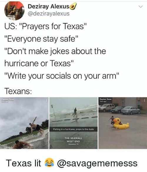 "Dude, Lit, and Memes: Deziray AlexusC  @dezirayalexus  US: ""Prayers for Texas""  ""Everyone stay safe'""  ""Don't make jokes about the  hurricane or Texas""  ""Write your socials on your arm""  Texans:  Cypress, Texas  Dayton, Texas  16m +90  Fishing in a hurricane, props to the dude  THE SEAWALL  WEST END  Gahrestony, TX Texas lit 😂 @savagememesss"