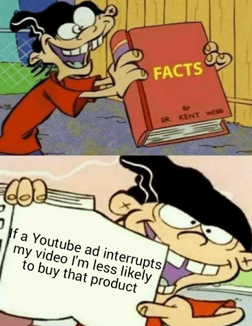 kent: DFACTS  DR. KENT WEBB  If a Youtube ad interrupts  my video I'm less likely  to buy that product