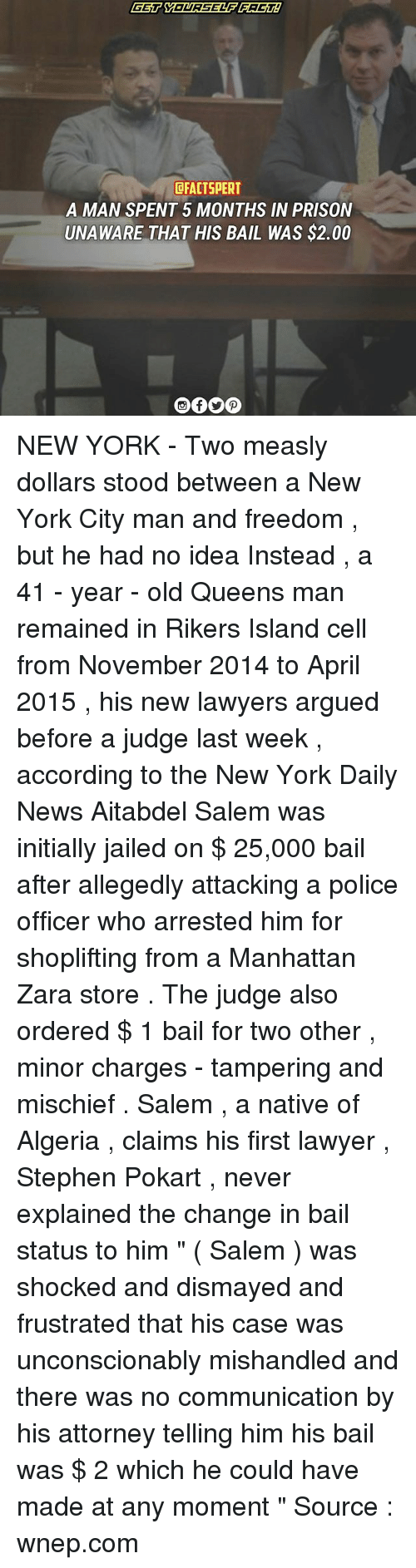 """Salemance: DFACTSPERT  A MAN SPENT 5 MONTHS IN PRISON  UNAWARE THAT HIS BAIL WAS $2.00 NEW YORK - Two measly dollars stood between a New York City man and freedom , but he had no idea Instead , a 41 - year - old Queens man remained in Rikers Island cell from November 2014 to April 2015 , his new lawyers argued before a judge last week , according to the New York Daily News Aitabdel Salem was initially jailed on $ 25,000 bail after allegedly attacking a police officer who arrested him for shoplifting from a Manhattan Zara store . The judge also ordered $ 1 bail for two other , minor charges - tampering and mischief . Salem , a native of Algeria , claims his first lawyer , Stephen Pokart , never explained the change in bail status to him """" ( Salem ) was shocked and dismayed and frustrated that his case was unconscionably mishandled and there was no communication by his attorney telling him his bail was $ 2 which he could have made at any moment """" Source : wnep.com"""