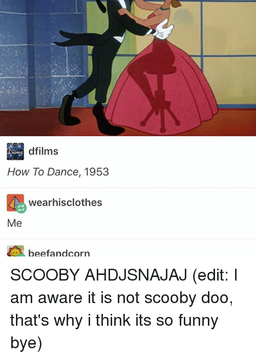 Beef: dfilms  How To Dance, 1953  wearhisclothes  Me  beef and corn SCOOBY AHDJSNAJAJ (edit: I am aware it is not scooby doo, that's why i think its so funny bye)
