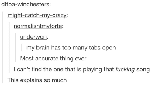 my brain: dftba-winchesters:  might-catch-my-crazy  normalisntmyforte:  underwon:  my brain has too many tabs open  Most accurate thing ever  I can't find the one that is playing that fucking song  This explains so much