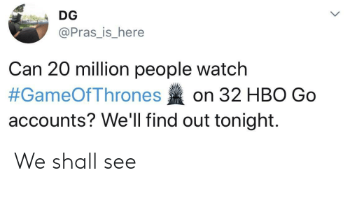 out tonight: DG  @Pras_is_here  Can 20 million people watch  #GameOfThrones on 32 HBO Go  accounts? We'll find out tonight. We shall see